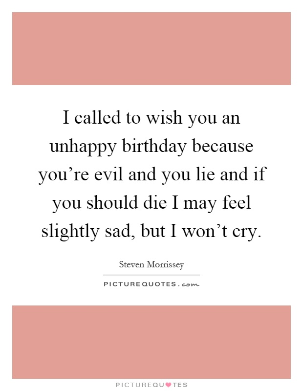 I called to wish you an unhappy birthday because you're evil and you lie and if you should die I may feel slightly sad, but I won't cry Picture Quote #1