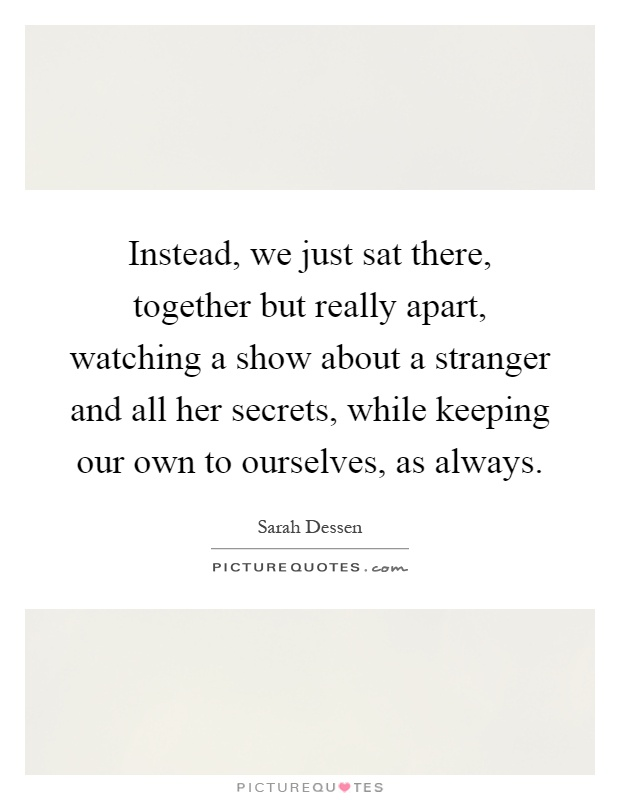 Instead, we just sat there, together but really apart, watching a show about a stranger and all her secrets, while keeping our own to ourselves, as always Picture Quote #1