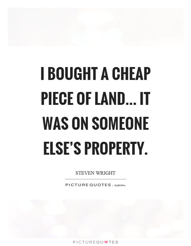 I bought a cheap piece of land... It was on someone else's property Picture Quote #1