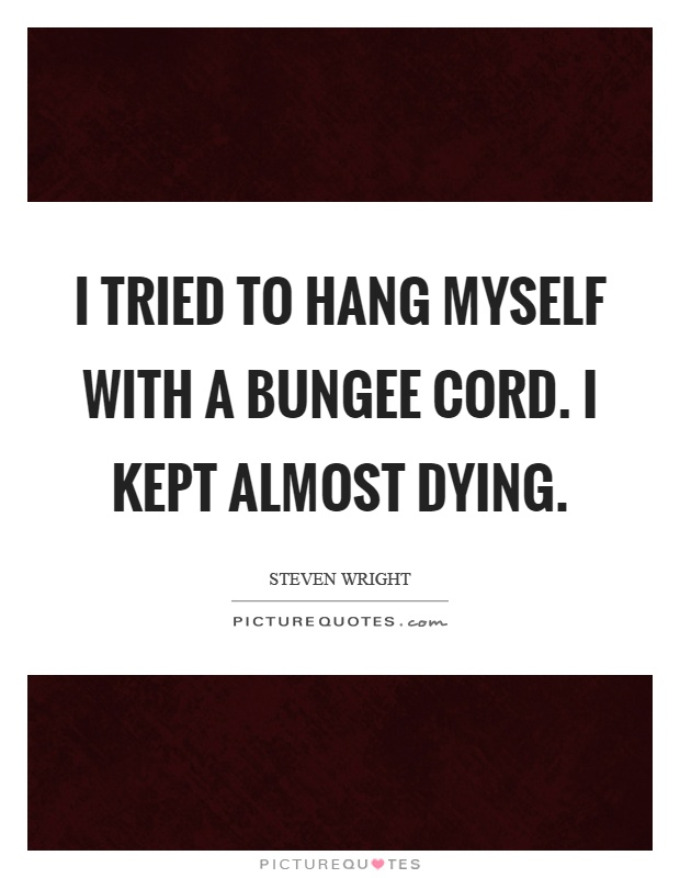 I tried to hang myself with a bungee cord. I kept almost dying Picture Quote #1