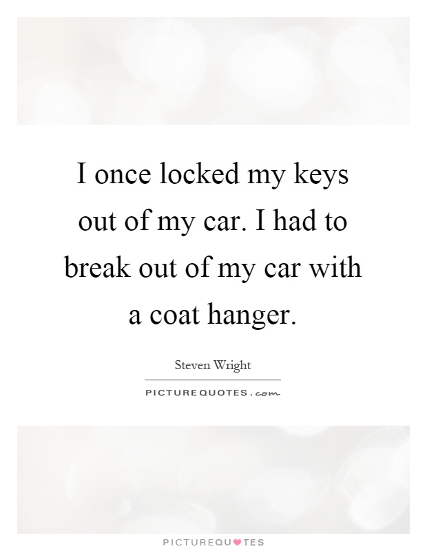 I once locked my keys out of my car. I had to break out of my car with a coat hanger Picture Quote #1