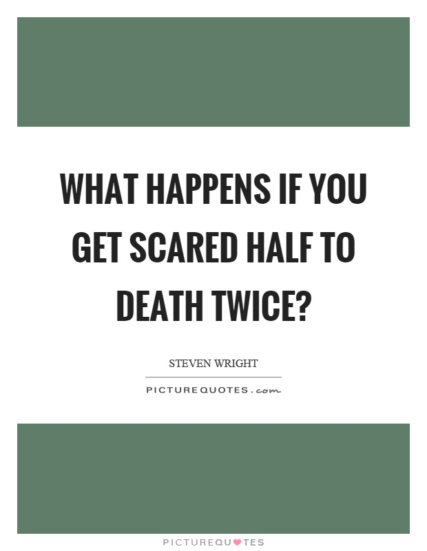 What happens if you get scared half to death twice? Picture Quote #1