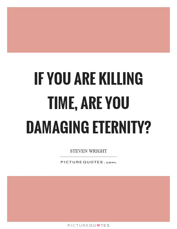 If you are killing time, are you damaging eternity? Picture Quote #1