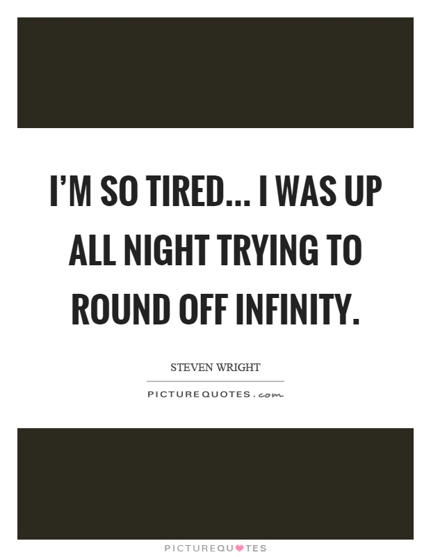 I'm so tired... I was up all night trying to round off infinity Picture Quote #1