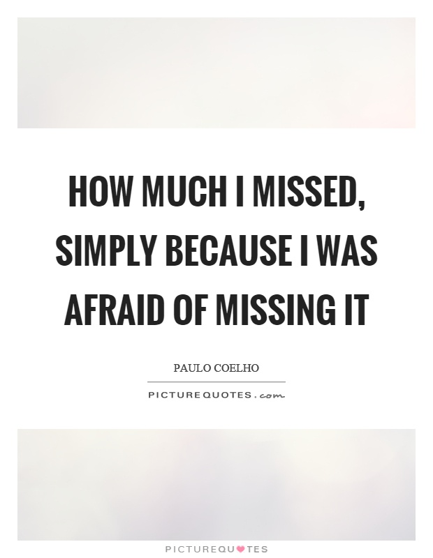 How much I missed, simply because I was afraid of missing it Picture Quote #1