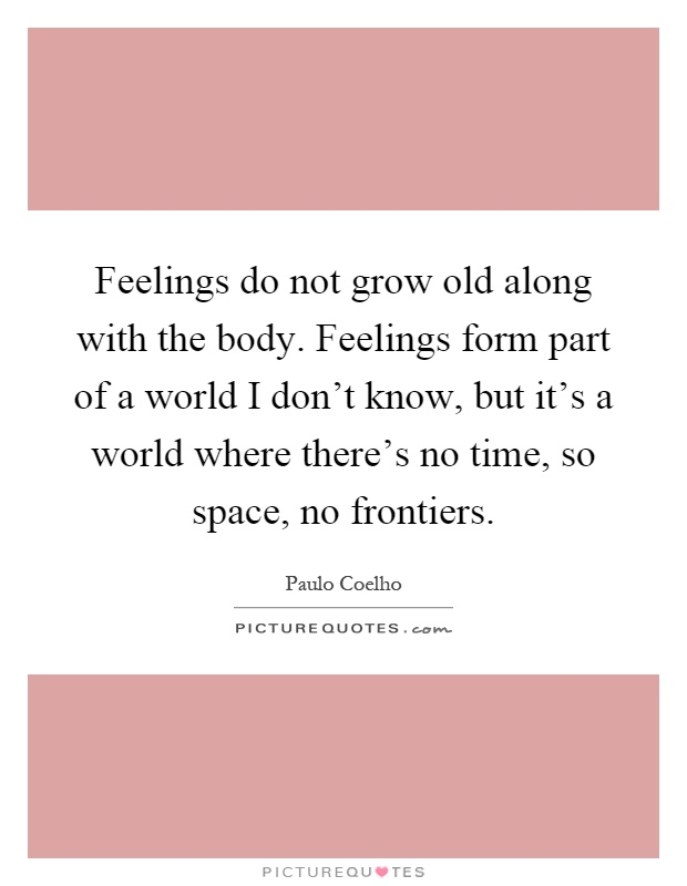 Feelings do not grow old along with the body. Feelings form part of a world I don't know, but it's a world where there's no time, so space, no frontiers Picture Quote #1