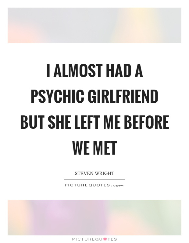Psychic Quotes Beauteous I Almost Had A Psychic Girlfriend But She Left Me Before We Met