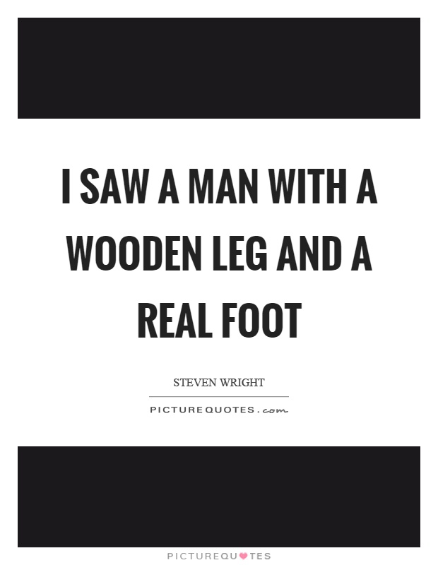 I saw a man with a wooden leg and a real foot Picture Quote #1