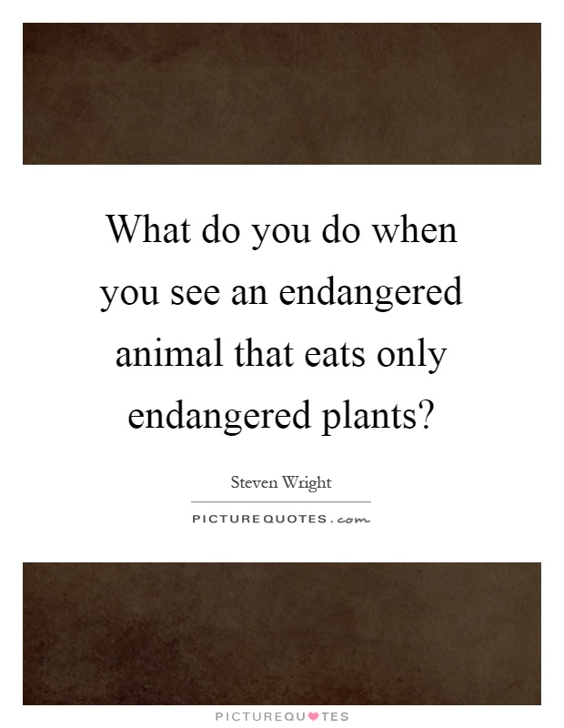 What do you do when you see an endangered animal that eats only endangered plants? Picture Quote #1