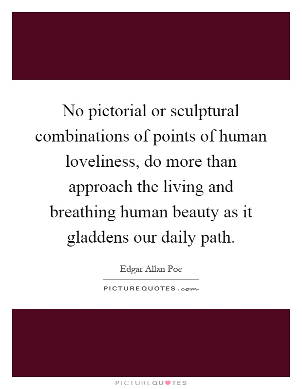 No pictorial or sculptural combinations of points of human loveliness, do more than approach the living and breathing human beauty as it gladdens our daily path Picture Quote #1