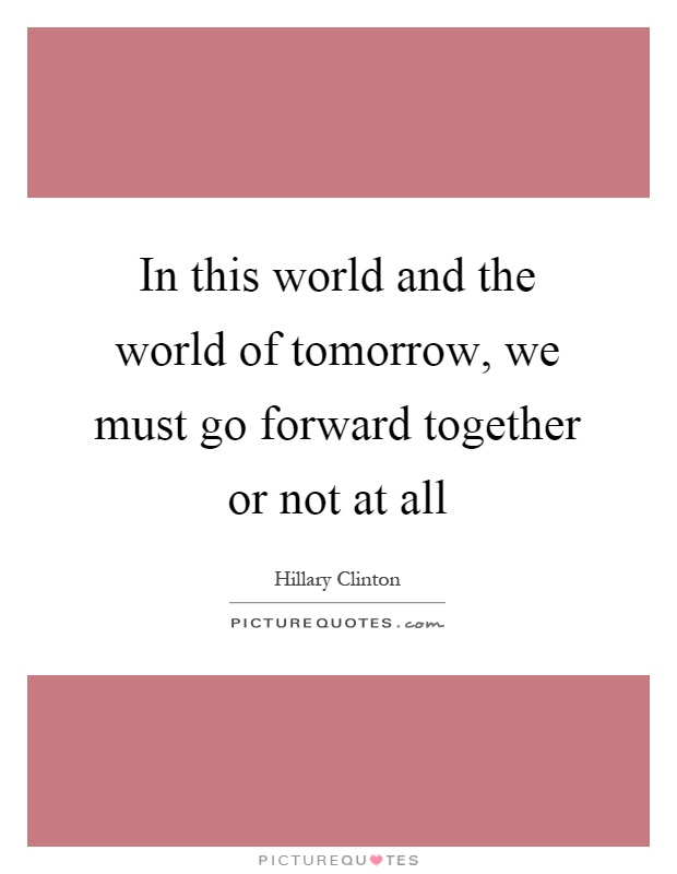 In this world and the world of tomorrow, we must go forward together or not at all Picture Quote #1