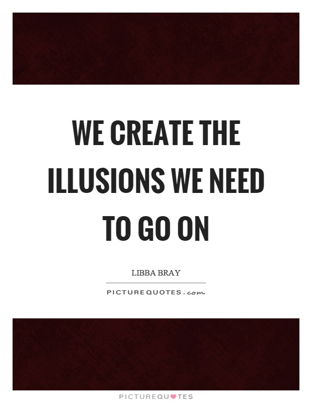 We create the illusions we need to go on Picture Quote #1