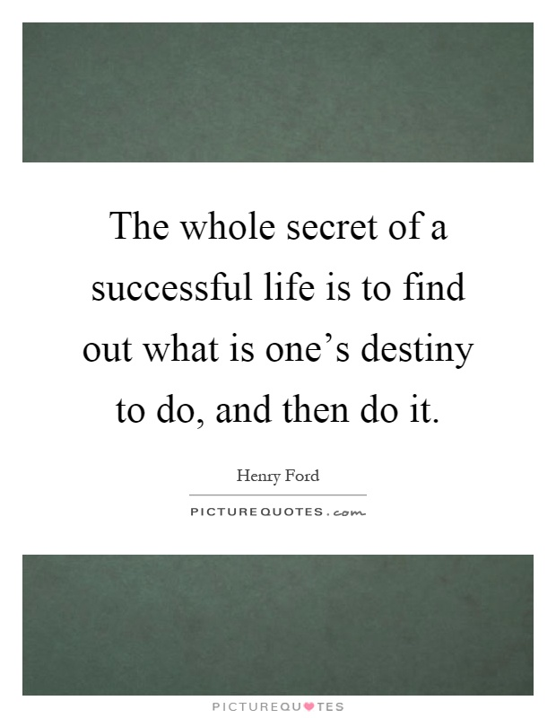 The whole secret of a successful life is to find out what is one's destiny to do, and then do it Picture Quote #1