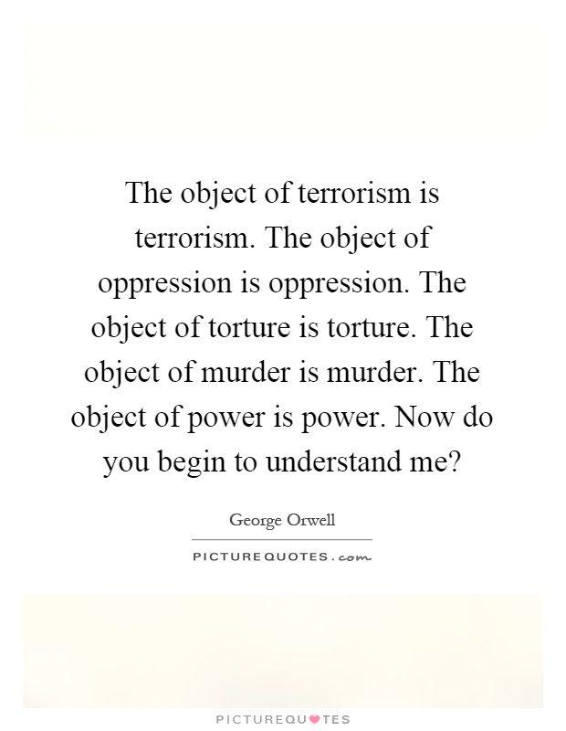 The object of terrorism is terrorism. The object of oppression is oppression. The object of torture is torture. The object of murder is murder. The object of power is power. Now do you begin to understand me? Picture Quote #1