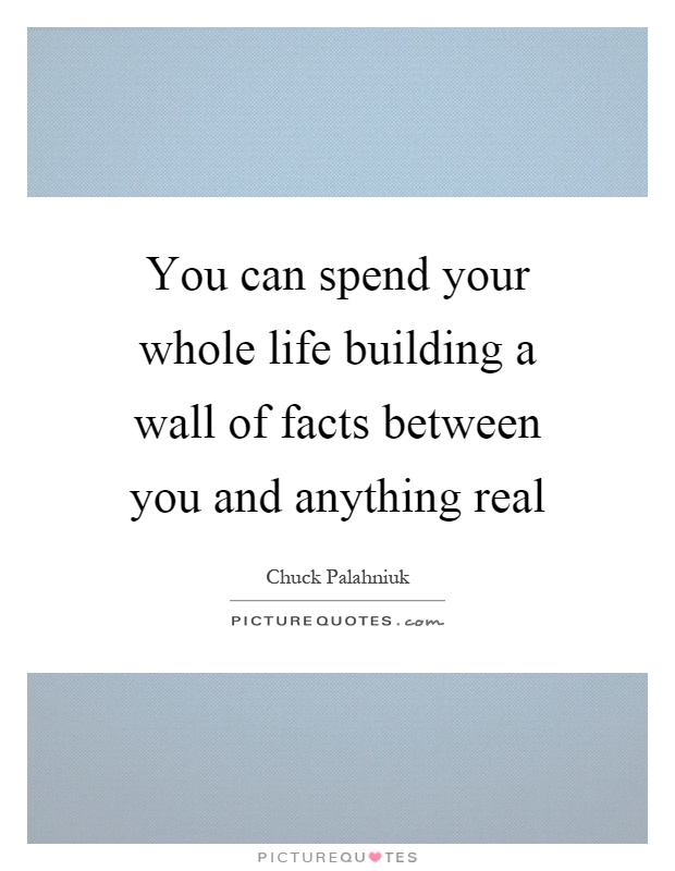 You can spend your whole life building a wall of facts between you and anything real Picture Quote #1