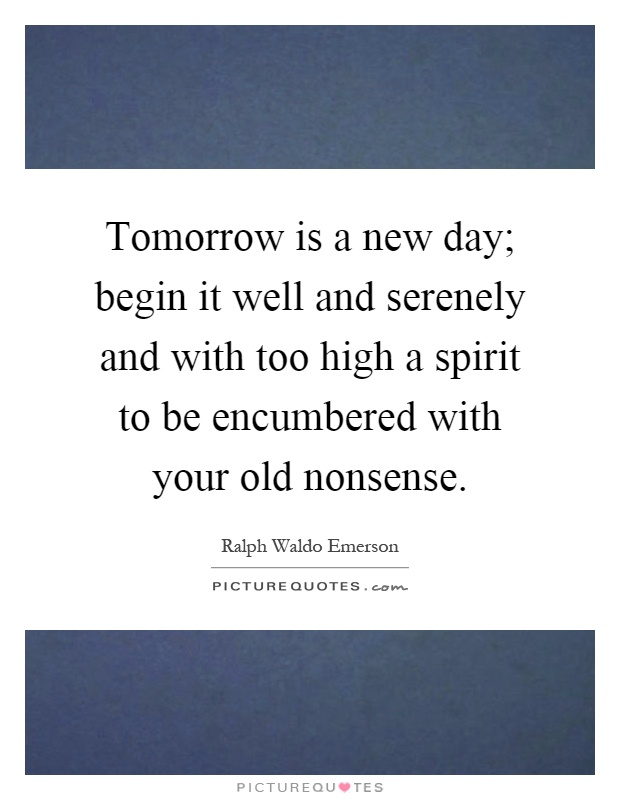 Tomorrow is a new day; begin it well and serenely and with too high a spirit to be encumbered with your old nonsense Picture Quote #1