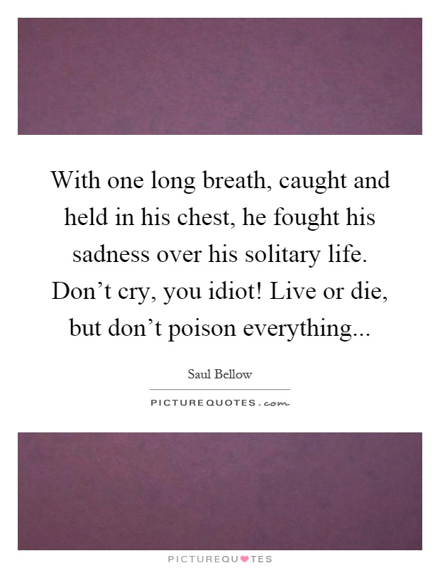 With one long breath, caught and held in his chest, he fought his sadness over his solitary life. Don't cry, you idiot! Live or die, but don't poison everything Picture Quote #1