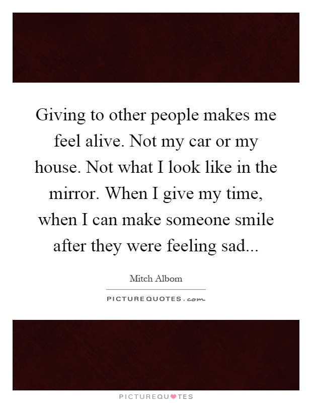 Giving to other people makes me feel alive. Not my car or my house. Not what I look like in the mirror. When I give my time, when I can make someone smile after they were feeling sad Picture Quote #1