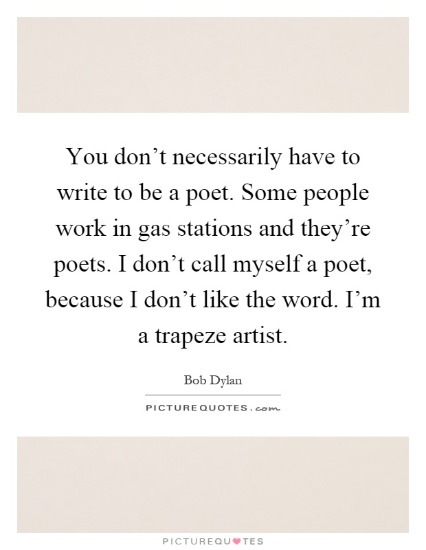 You don't necessarily have to write to be a poet. Some people work in gas stations and they're poets. I don't call myself a poet, because I don't like the word. I'm a trapeze artist Picture Quote #1