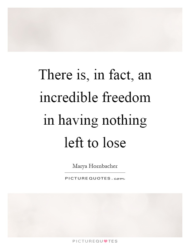 There is, in fact, an incredible freedom in having nothing left to lose Picture Quote #1