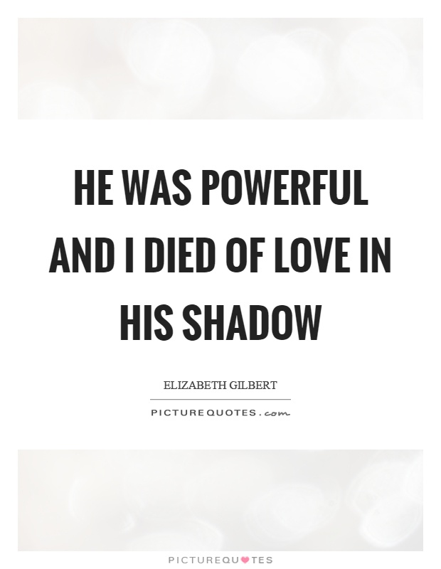 He was powerful and I died of love in his shadow Picture Quote #1