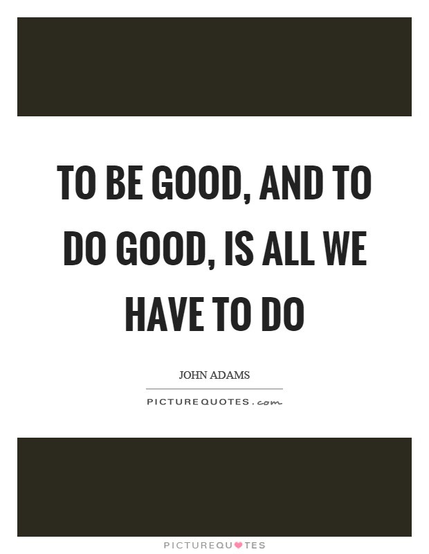 To be good, and to do good, is all we have to do Picture Quote #1