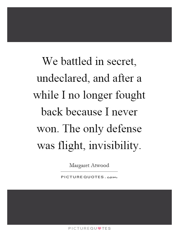 We battled in secret, undeclared, and after a while I no longer fought back because I never won. The only defense was flight, invisibility Picture Quote #1