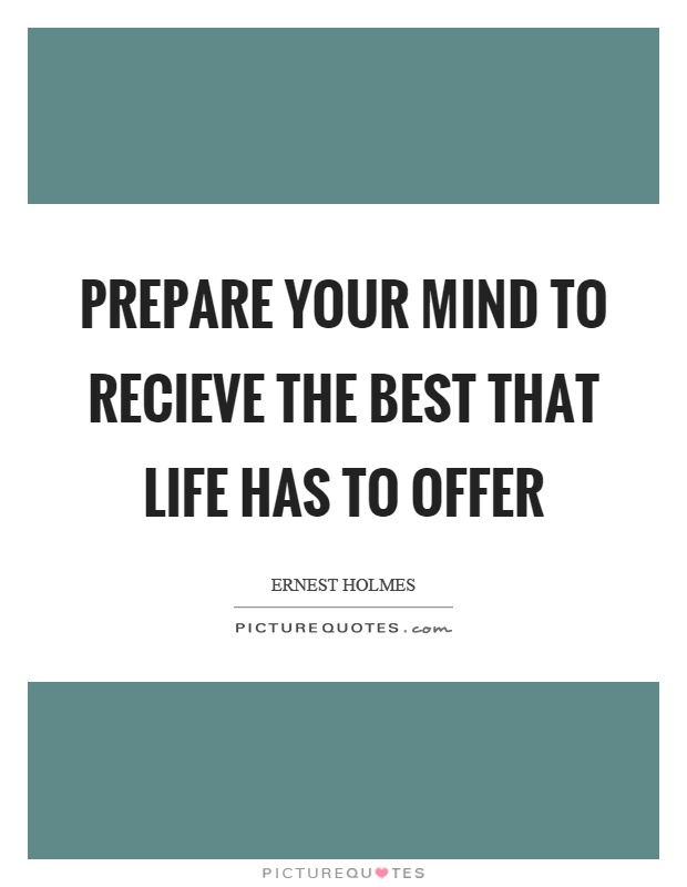 Prepare your mind to recieve the best that life has to offer Picture Quote #1