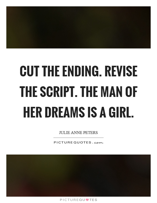 Cut the ending. Revise the script. The man of her dreams is a girl Picture Quote #1