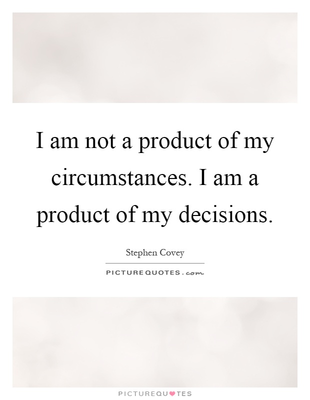 I am not a product of my circumstances. I am a product of my decisions Picture Quote #1