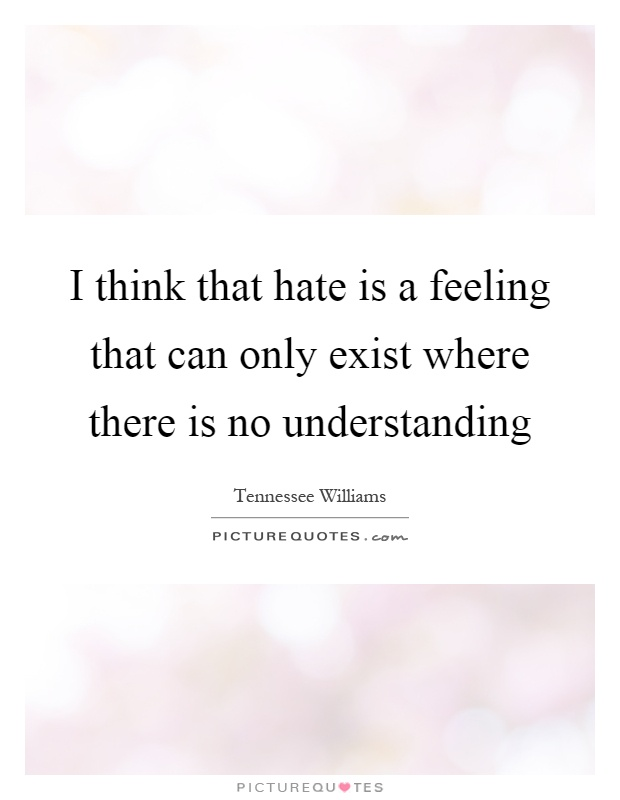 I think that hate is a feeling that can only exist where there is no understanding Picture Quote #1