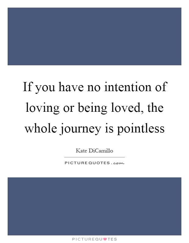 If you have no intention of loving or being loved, the whole journey is pointless Picture Quote #1