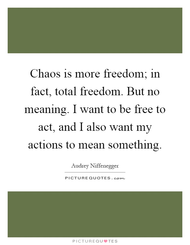 Chaos is more freedom; in fact, total freedom. But no meaning. I want to be free to act, and I also want my actions to mean something Picture Quote #1
