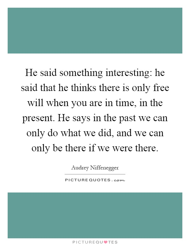 He said something interesting: he said that he thinks there is only free will when you are in time, in the present. He says in the past we can only do what we did, and we can only be there if we were there Picture Quote #1