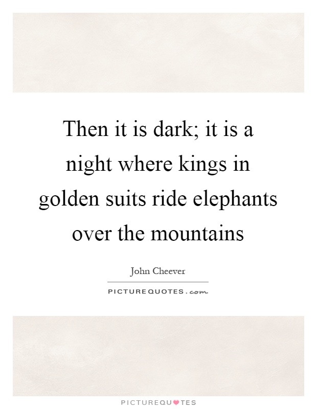 Then it is dark; it is a night where kings in golden suits ride elephants over the mountains Picture Quote #1
