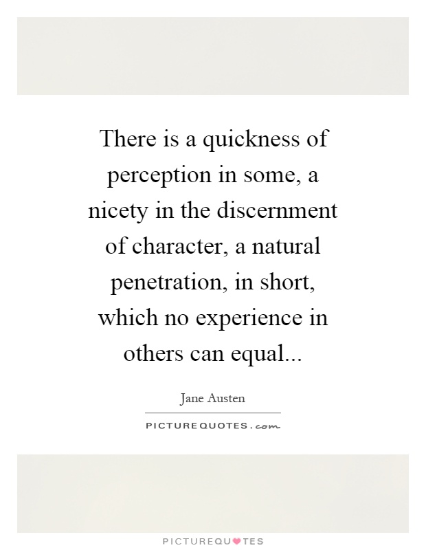 There is a quickness of perception in some, a nicety in the discernment of character, a natural penetration, in short, which no experience in others can equal Picture Quote #1