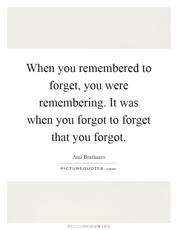 When you remembered to forget, you were remembering. It was when you forgot to forget that you forgot Picture Quote #1