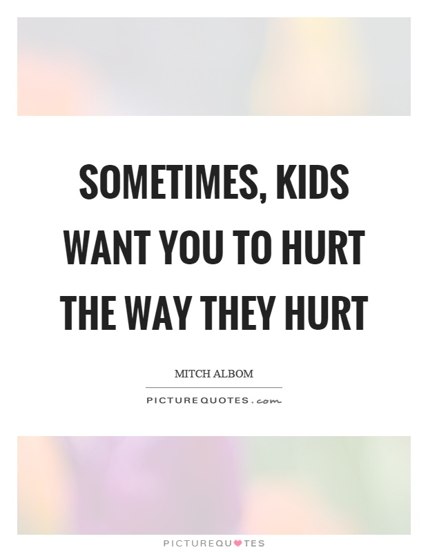 Sometimes, kids want you to hurt the way they hurt Picture Quote #1
