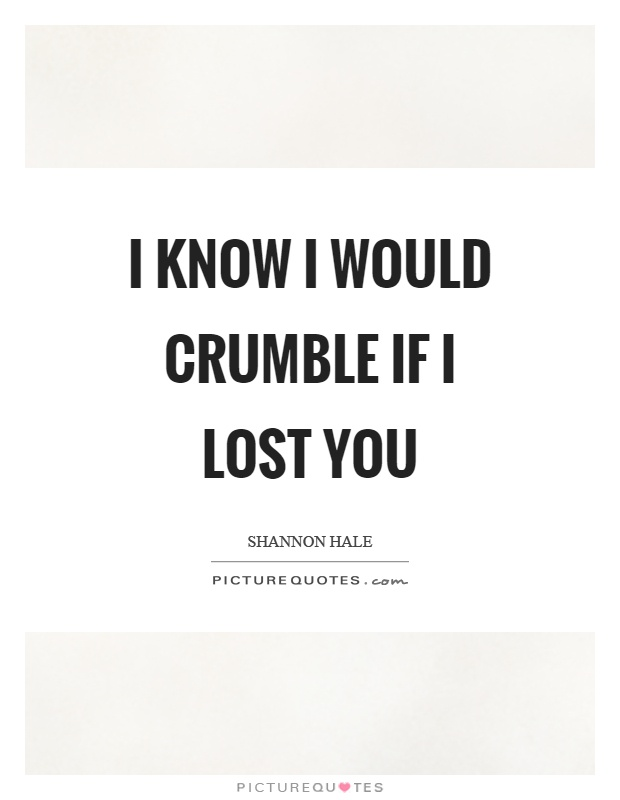 I know I would crumble if I lost you Picture Quote #1