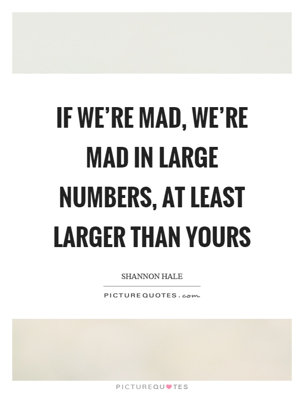 If we're mad, we're mad in large numbers, at least larger than yours Picture Quote #1