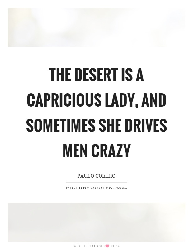 The desert is a capricious lady, and sometimes she drives men crazy Picture Quote #1