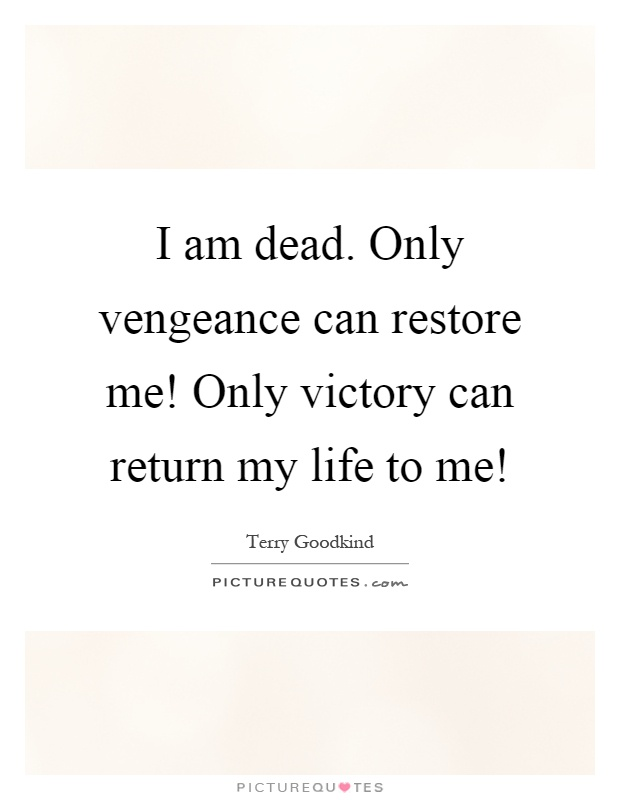 I am dead. Only vengeance can restore me! Only victory can return my life to me! Picture Quote #1