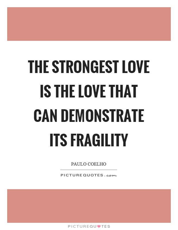 The strongest love is the love that can demonstrate its fragility Picture Quote #1