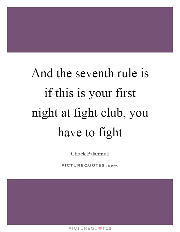 And the seventh rule is if this is your first night at fight club, you have to fight Picture Quote #1
