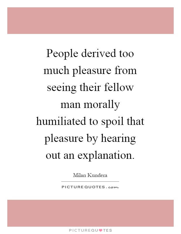 People derived too much pleasure from seeing their fellow man morally humiliated to spoil that pleasure by hearing out an explanation Picture Quote #1