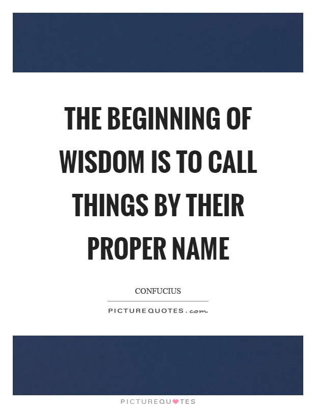 The beginning of wisdom is to call things by their proper name Picture Quote #1