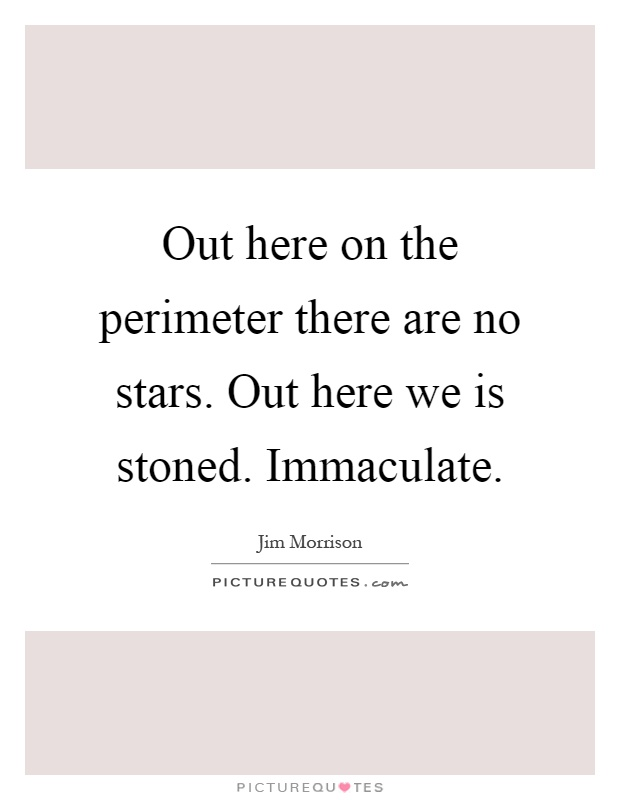 Out here on the perimeter there are no stars. Out here we is stoned. Immaculate Picture Quote #1