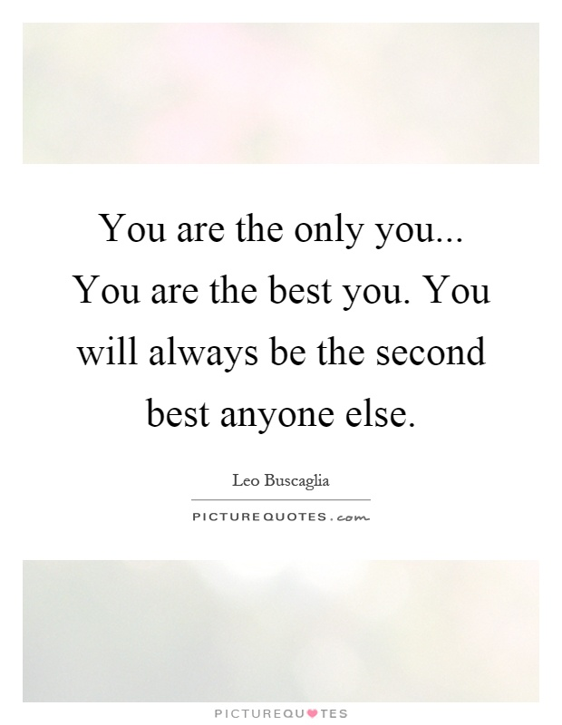 You are the only you... You are the best you. You will always be the second best anyone else Picture Quote #1