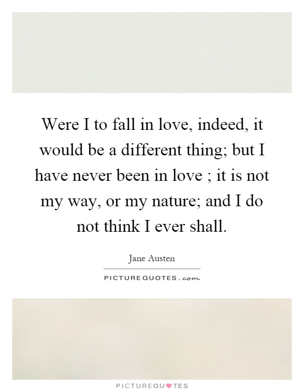 Were I to fall in love, indeed, it would be a different thing; but I have never been in love ; it is not my way, or my nature; and I do not think I ever shall Picture Quote #1