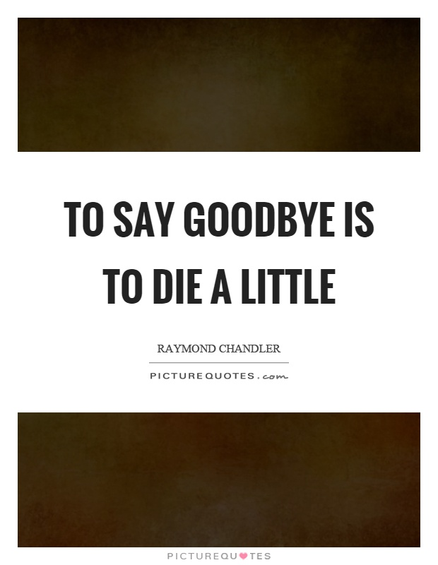To say goodbye is to die a little Picture Quote #1